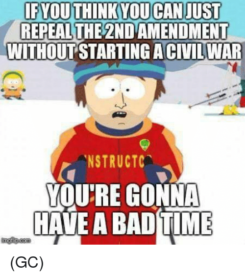 Bad Time: IFYOUTHINKYOUCAN JUST  REPEALTHE 2ND AMENDMENT  WITHOUT STARTING ACIVILWAR  .NSTRUCTC  YOU'RE GONNA  HAVE A BAD TIME (GC)