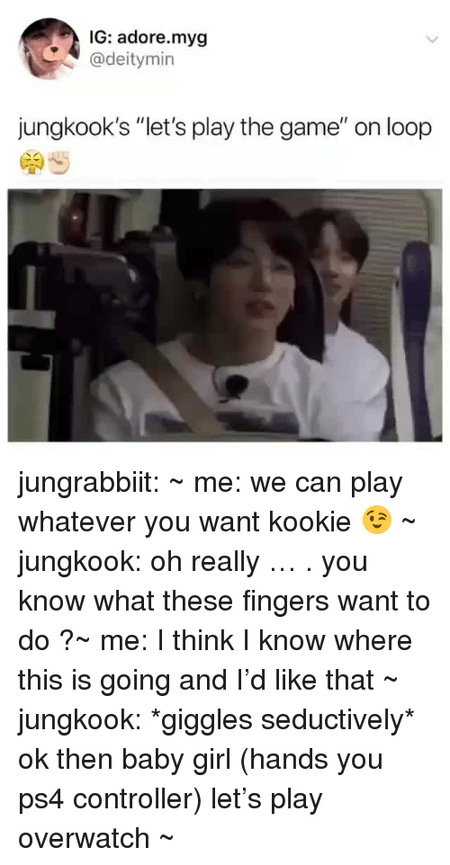 "Kookie: IG: adore.myg  @deitymin  jungkook's ""let's play the game"" on loop jungrabbiit:    ~ me: we can play whatever you want kookie 😉 ~ jungkook: oh really … . you know what these fingers want to do ?~ me: I think I know where this is going and I'd like that ~ jungkook: *giggles seductively* ok then baby girl (hands you ps4 controller) let's play overwatch ~"