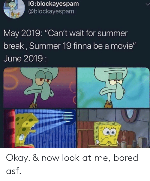 "asf: IG:blockayespam  @blockayespam  May 2019: ""Can't wait for summer  break, Summer 19 finna be a movie""  June 2019: Okay. & now look at me, bored asf."