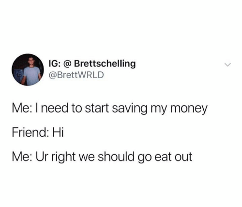 Funny, Money, and Friend: IG: @ Brettschelling  @BrettWRLD  Me: I need to start saving my money  Friend: Hi  Me: Ur right we should go eat out