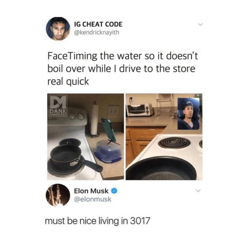 Dank, Drive, and Water: IG CHEAT CODE  @kendricknayith  FaceTiming the water so it doesn't  boil over while l drive to the store  real quick  DANK  MEMEOL  Elon Musk  elonmusk  must be nice living in 3017