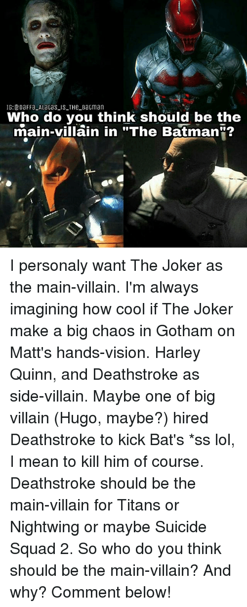 """harley quinn: IG:DaFFa ALaGas IS THe BaGman  Who do you think should be the  main-villain in """"The Batman""""? I personaly want The Joker as the main-villain. I'm always imagining how cool if The Joker make a big chaos in Gotham on Matt's hands-vision. Harley Quinn, and Deathstroke as side-villain. Maybe one of big villain (Hugo, maybe?) hired Deathstroke to kick Bat's *ss lol, I mean to kill him of course. Deathstroke should be the main-villain for Titans or Nightwing or maybe Suicide Squad 2. So who do you think should be the main-villain? And why? Comment below!"""