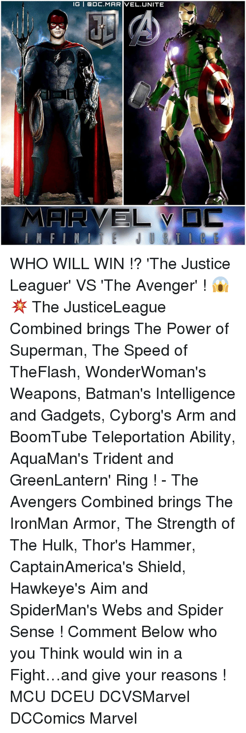 teleporter: IG | @DC.MARIVEL,UNITE  ELVD WHO WILL WIN !? 'The Justice Leaguer' VS 'The Avenger' ! 😱💥 The JusticeLeague Combined brings The Power of Superman, The Speed of TheFlash, WonderWoman's Weapons, Batman's Intelligence and Gadgets, Cyborg's Arm and BoomTube Teleportation Ability, AquaMan's Trident and GreenLantern' Ring ! - The Avengers Combined brings The IronMan Armor, The Strength of The Hulk, Thor's Hammer, CaptainAmerica's Shield, Hawkeye's Aim and SpiderMan's Webs and Spider Sense ! Comment Below who you Think would win in a Fight…and give your reasons ! MCU DCEU DCVSMarvel DCComics Marvel