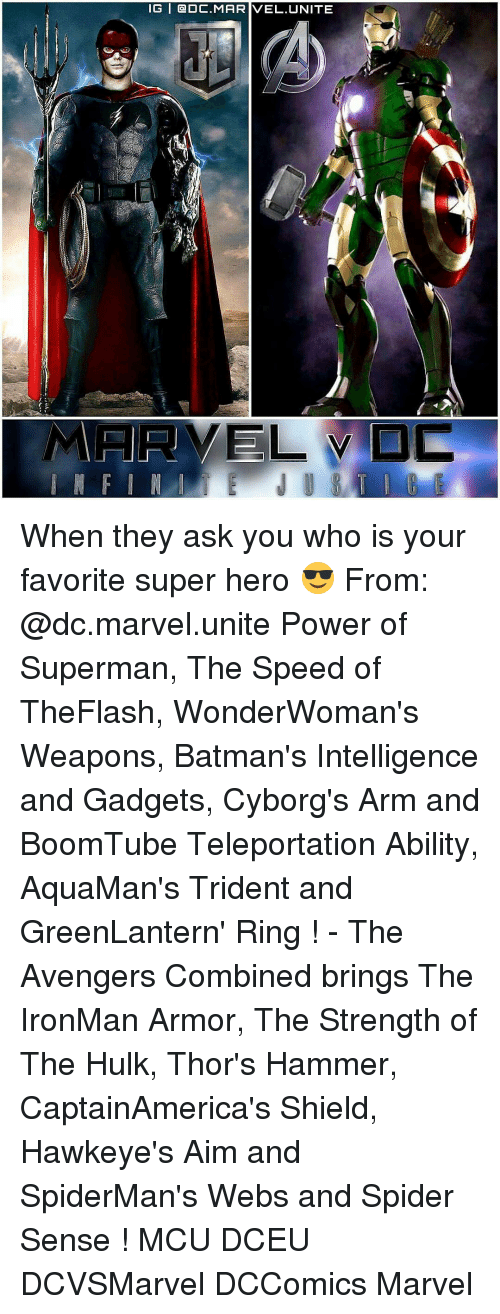teleporter: IG | @DC.MARIVEL.UNITE When they ask you who is your favorite super hero 😎 From: @dc.marvel.unite Power of Superman, The Speed of TheFlash, WonderWoman's Weapons, Batman's Intelligence and Gadgets, Cyborg's Arm and BoomTube Teleportation Ability, AquaMan's Trident and GreenLantern' Ring ! - The Avengers Combined brings The IronMan Armor, The Strength of The Hulk, Thor's Hammer, CaptainAmerica's Shield, Hawkeye's Aim and SpiderMan's Webs and Spider Sense ! MCU DCEU DCVSMarvel DCComics Marvel