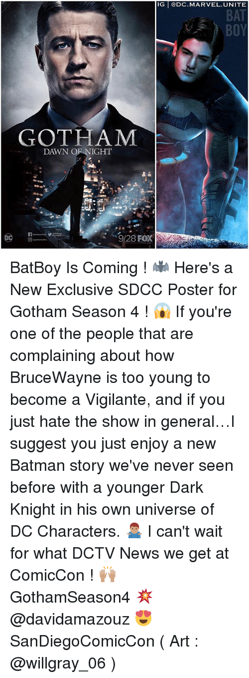 posterization: IG @DC.MARVEL. UNITE  BAT  GOTHAM  DAWN OF NIGHT  9/28 FOX BatBoy Is Coming ! 🦇 Here's a New Exclusive SDCC Poster for Gotham Season 4 ! 😱 If you're one of the people that are complaining about how BruceWayne is too young to become a Vigilante, and if you just hate the show in general…I suggest you just enjoy a new Batman story we've never seen before with a younger Dark Knight in his own universe of DC Characters. 🤷🏽♂️ I can't wait for what DCTV News we get at ComicCon ! 🙌🏽 GothamSeason4 💥 @davidamazouz 😍 SanDiegoComicCon ( Art : @willgray_06 )