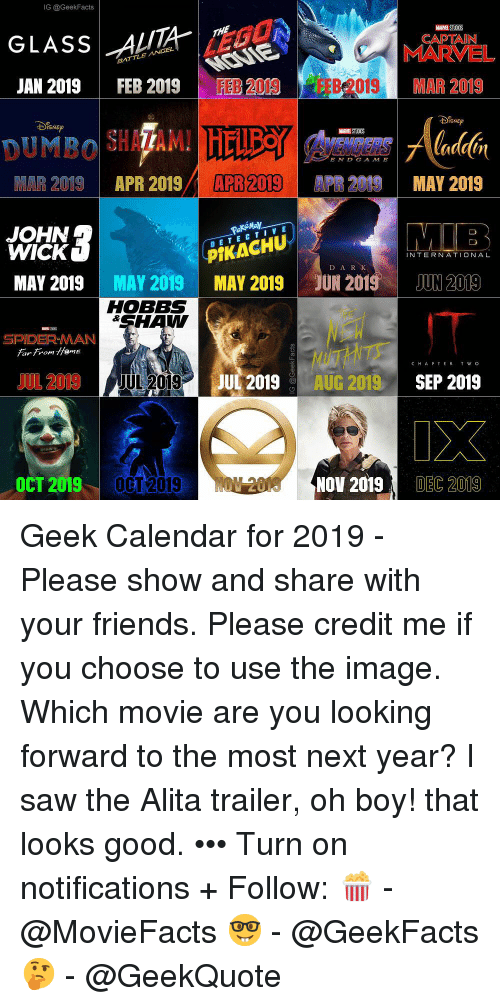 Friends, John Wick, and Memes: IG @GeekFacts  GLASSA  CAPTAIN  MARVEL  MAR 2019  JAN 2019  FEB 2019  FEB 2019  FEB 2019  MARVEL STUOOS  DAENEERS  ENDGAMB  MAR 2019  APR 2019/  APR 2019  R2  PR 2019 MAY 2019  JOHN  WICK  DETECTIV E  PIKACHU  INTERNATIONAL  D A R  MAY 2019MAY 2019 MAY 2019 JUN 2019JUN 2019  HOBBS  SHAW  SPIDER-MAN  Fan From emE  UTHITS  UL 2019AUG 2019 SEP 2019  CHAPTER TWO  JUL 201  9JUL 201g  OCT  2019 0CT 2019  NOV 2019  DEC 2019 Geek Calendar for 2019 - Please show and share with your friends. Please credit me if you choose to use the image. Which movie are you looking forward to the most next year? I saw the Alita trailer, oh boy! that looks good. ••• Turn on notifications + Follow: 🍿 - @MovieFacts 🤓 - @GeekFacts 🤔 - @GeekQuote