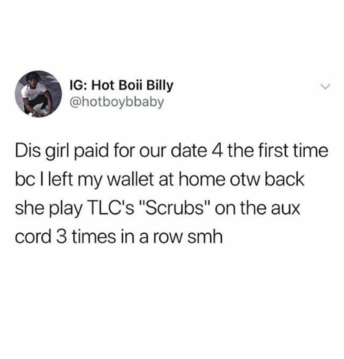 """Memes, Scrubs, and Smh: IG: Hot Boii Billy  @hotboybbaby  Dis girl paid for our date 4 the first time  bc l left my wallet at home otw back  she play TLC's """"Scrubs"""" on the aux  cord 3 times in a row smh"""