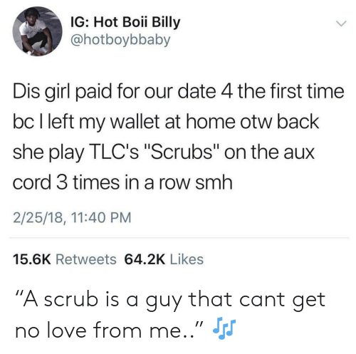 "Boii: IG: Hot Boii Billy  @hotboybbaby  Dis girl paid for our date 4 the first time  bc I left my wallet at home otw back  she play TLC's ""Scrubs"" on the aux  cord 3 times in a row smh  2/25/18, 11:40 PM  15.6K Retweets 64.2K Likes ""A scrub is a guy that cant get no love from me.."" 🎶"