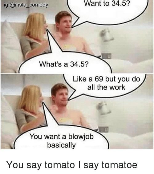 Memes, Work, and Comedy: ig @insta comedy  Want to 34.5?  What's a 34.5?  Like a 69 but you do  all the work  You want a blowjob  basically You say tomato I say tomatoe