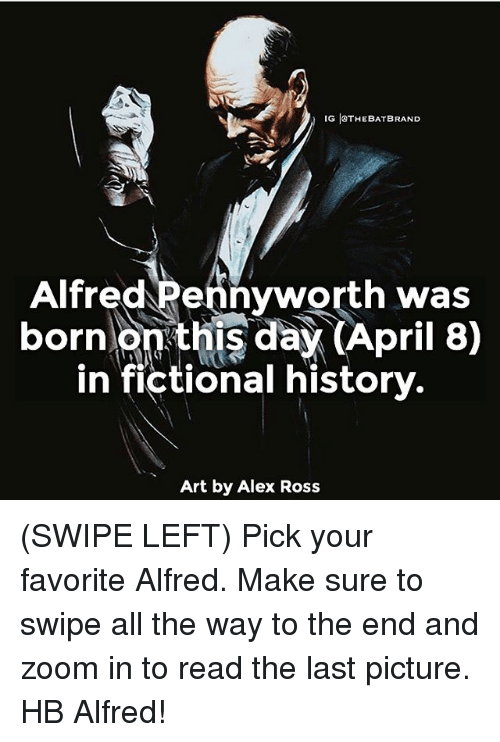 Zooming In: IG ISTHEBATBRAND  Alfred Pennyworth was  born  on this day (April 8)  in fictional history.  Art by Alex Ross (SWIPE LEFT) Pick your favorite Alfred. Make sure to swipe all the way to the end and zoom in to read the last picture. HB Alfred!