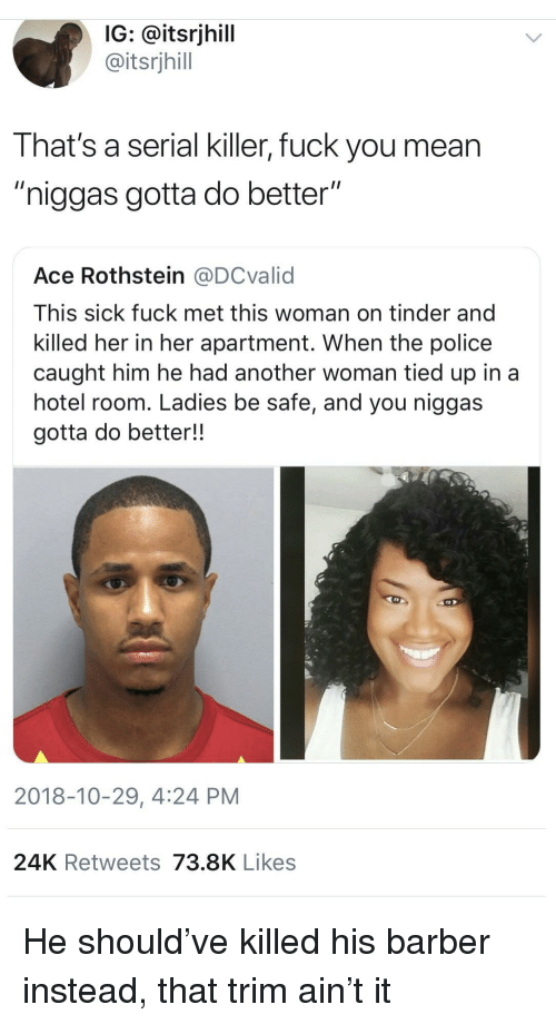 """Another Woman: IG: @itsrjhill  @itsrjhill  That's a serial killer, fuck you mean  """"niggas gotta do better""""  Ace Rothstein @DCvalid  This sick fuck met this woman on tinder and  killed her in her apartment. When the police  caught him he had another woman tied up in a  hotel room. Ladies be safe, and you niggas  gotta do better!!  2018-10-29, 4:24 PM  24K Retweets 73.8K Likes He should've killed his barber instead, that trim ain't it"""
