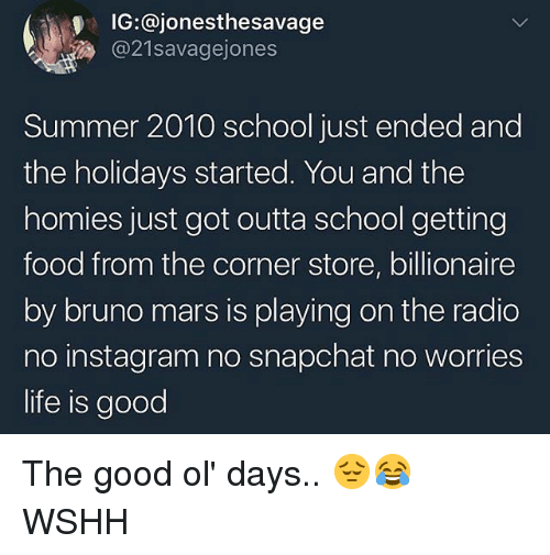 Bruno Mars: IG:@jonesthesavage  @21savagejones  Summer 2010 school just ended and  the holidays started. You and the  homies just got outta school getting  food from the corner store, billionaire  by bruno mars is playing on the radio  no instagram no snapchat no worries  life is good The good ol' days.. 😔😂 WSHH