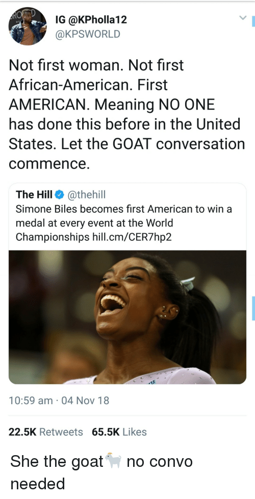 simone biles: IG @KPholla12  @KPSWORLD  Not first woman. Not first  African-American. First  AMERICAN. Meaning NO ONE  has done this before in the United  States. Let the GOAT conversation  commence  The Hill @thehill  Simone Biles becomes first American to win a  medal at every event at the Worid  Championships hill.cm/CER7hp2  10:59 am 04 Nov 18  22.5K Retweets 65.5K Likes She the goat🐐 no convo needed