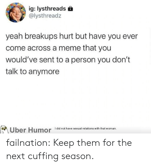 Meme, Tumblr, and Uber: ig: lysthreads  @lysthreadz  yeah breakups hurt but have you ever  come across a meme that you  would've sent to a person you don't  talk to anymore  Uber Humor  I did not have sexual relations with that woman. failnation:  Keep them for the next cuffing season.
