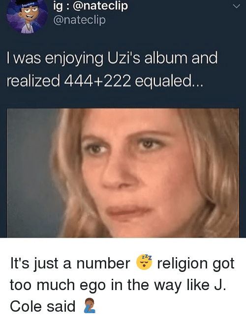 Gotted: ig @nateclip  @nateclip  eme  I was enjoying Uzi's album and  realized 444+222 equaled It's just a number 😴 religion got too much ego in the way like J. Cole said 🤦🏾♂️