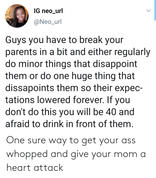 Things That: IG neo_url  @Neo_url  Guys you have to break your  parents in a bit and either regularly  do minor things that disappoint  them or do one huge thing that  dissapoints them so their expec-  tations lowered forever. If you  don't do this you will be 40 and  afraid to drink in front of them. One sure way to get your ass whopped and give your mom a heart attack