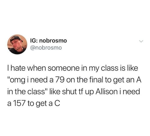 """Allison: IG: nobrosmo  @nobrosmo  I hate when someone in my class is like  """"omg i need a 79 on the final to get an A  in the class"""" like shut tf up Allison i need  a 157 to get a C"""