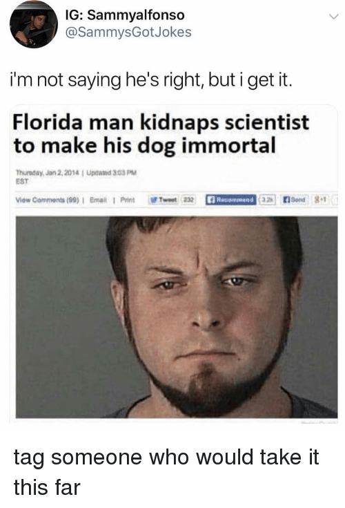 Florida Man, Email, and Florida: IG: Sammyalfonso  @SammysGotJoke:s  i'm not saying he's right, but i get it.  Florida man kidnaps scientist  to make his dog immortal  Thureday, Jan 2,2014 Upcaed 303 PM  EST  ow Comments (99)1 Email 1 Print wt232  Send 1 tag someone who would take it this far