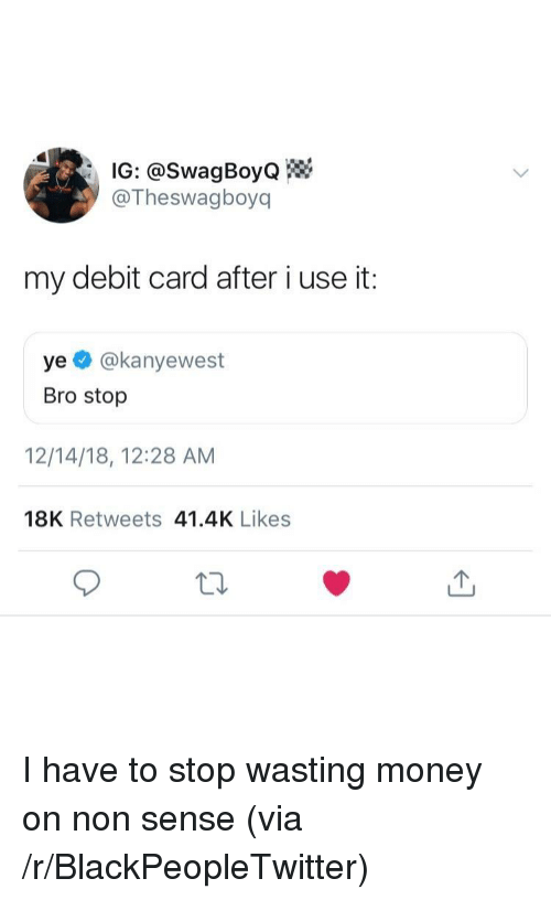 Blackpeopletwitter, Money, and Via: IG: @SwagBoyo  @Theswagboyq  my debit card after i use it:  ye @kanyewest  Bro stop  12/14/18, 12:28 AM  18K Retweets 41.4K Likes I have to stop wasting money on non sense (via /r/BlackPeopleTwitter)