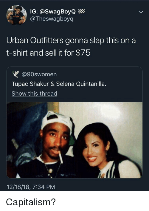 Tupac: IG: @SwagBoyQ  @Theswagboyq  Urban Outfitters gonna slap this on a  t-shirt and sell it for $75  @90swomen  Tupac Shakur & Selena Quintanilla  Show this thread  12/18/18, 7:34 PM Capitalism?