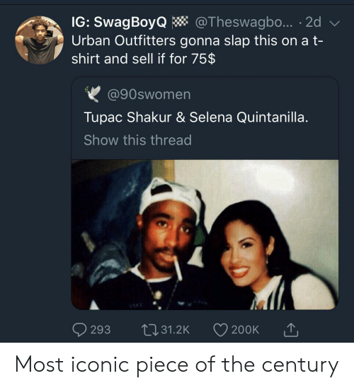 Tupac Shakur, Selena, and Selena Quintanilla: IG: SwagBoyQ  Urban Outfitters gonna slap this on a t-  shirt and sell if for 75$  @Theswagbo... 2d  @90swomen  Tupac Shakur & Selena Quintanilla.  Show this thread  VMX  L31.2K  293  200K Most iconic piece of the century