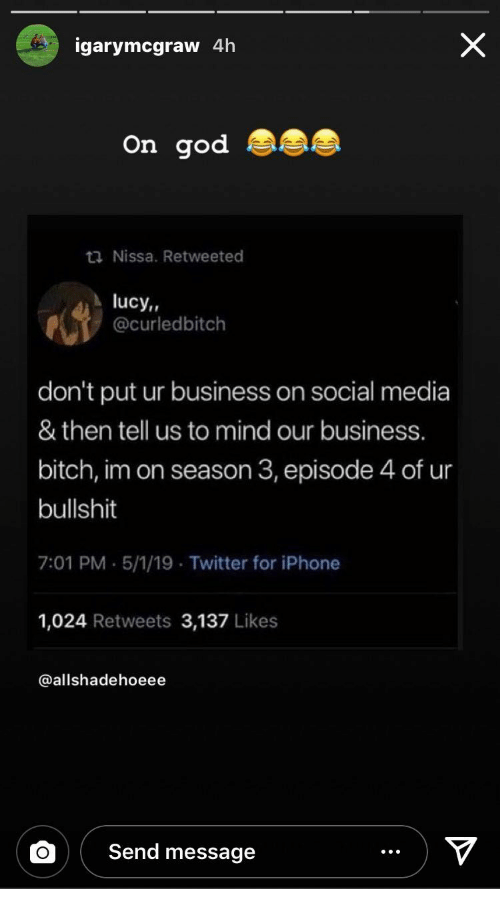 Bitch, God, and Iphone: igarymcgraw 4h  On god  ta Nissa. Retweeted  lucy,,  @curledbitch  don't put ur business on social media  & then tell us to mind our business.  bitch, im on season 3, episode 4 of ur  bullshit  7:01 PM.5/1/19 Twitter for iPhone  1,024 Retweets 3,137 Likes  @allshadehoeee  Send message