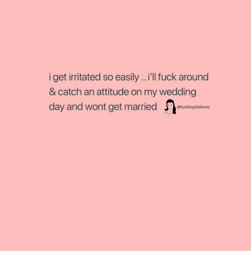Wedding Day: iget ritated so easily..'lI uck around  & catch an attitude on my wedding  day and wont get married  @fuckboysfailures