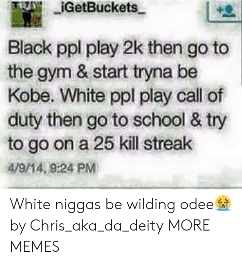 Dank, Gym, and Memes: IGetBuckets  Black ppl play 2k then go to  the gym & start tryna be  Kobe. White ppl play call of  duty then go to school & try  to go on a 25 kill streak  479/14, 9:24 PM White niggas be wilding odee😭 by Chris_aka_da_deity MORE MEMES