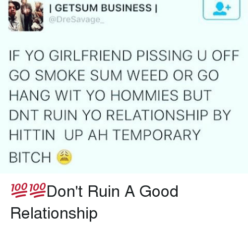 Memes, 🤖, and Sum: IGETSUM BUSINESS I  Savage  @Dre IF YO GIRLFRIEND PISSING U OFF  GO SMOKE SUM WEED OR GO  HANG WIT YO HOMMIES BUT  DNT RUIN YO RELATIONSHIP BY  HITTIN UPAH TEMPORARY  BITCH 💯💯Don't Ruin A Good Relationship