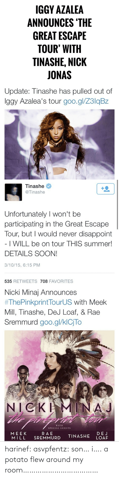 dej: IGGY AZALEA  ANNOUNCES 'THE  GREAT ESCAPE  TOUR' WITH  TINASHE, NICK  JONAS   Update: Tinashe has pulled out of  Iggy Azalea's tour goo.gl/Z3lqBz   Tinashe  +2  @Tinashe  TINNSHE  Unfortunately I won't be  participating in the Great Escape  Tour, but I would never disappoint  - I WILL be on tour THIS summer!  DETAILS SOON!  3/10/15, 6:15 PM  535 RETWEETS 708 FAVORITES   Nicki Minaj Announces  #ThePinkprintTourUS with Meek  Mill, Tinashe, DeJ Loaf, & Rae  Sremmurd goo.gl/klCjTo  NICKI  he pin  MINAJ  WITH  SPECIAL GUESTS  RAE  SREMMURD  MEEK  MILL  DEJ  LOAF  TINASHE harinef:  asvpfentz:  son… i….  a potato flew around my room………………………………