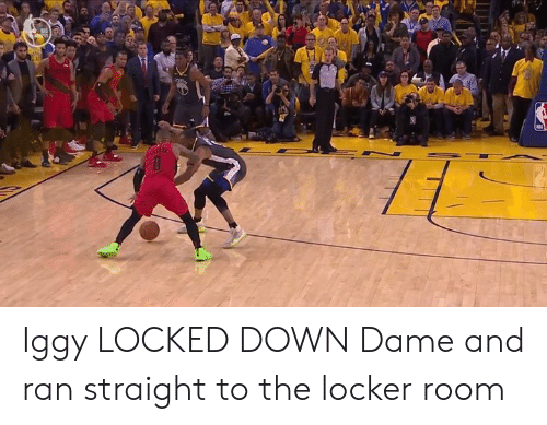 Iggy, Down, and Ran: Iggy LOCKED DOWN Dame and ran straight to the locker room