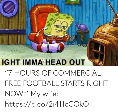 "ight: IGHT IMMA HEAD OUT ""7 HOURS OF COMMERCIAL FREE FOOTBALL STARTS RIGHT NOW!""  My wife: https://t.co/2i411cCOkO"