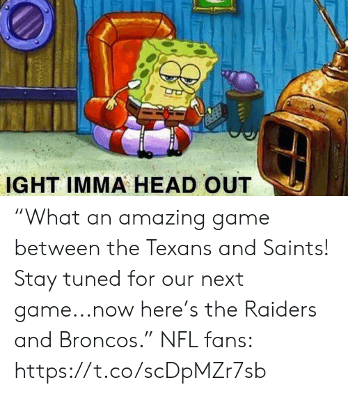 """Head, Nfl, and New Orleans Saints: IGHT IMMA HEAD OUT """"What an amazing game between the Texans and Saints! Stay tuned for our next game...now here's the Raiders and Broncos.""""  NFL fans: https://t.co/scDpMZr7sb"""