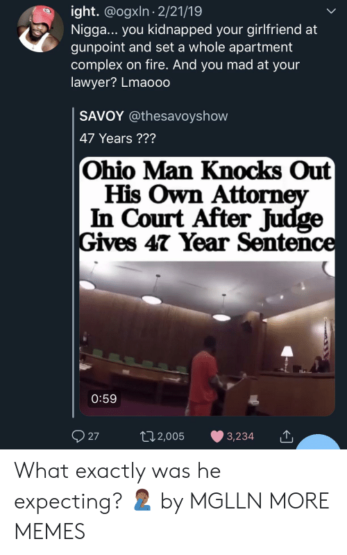 Complex, Dank, and Fire: ight. @ogxln 2/21/19  Nigga... you kidnapped your girlfriend at  gunpoint and set a whole apartment  complex on fire. And you mad at your  lawyer? Lmaooo  SAVOY @thesavoyshow  47 Years ???  Ohio Man Knocks Out  His Own Attorn  In Court After Judge  Gives 47 Year Sentence  0:59  27  02,005 3,234 What exactly was he expecting? 🤦🏾♂️ by MGLLN MORE MEMES