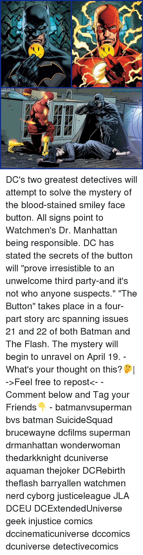 """irresistable: IGI (an CBMIHYPE DC's two greatest detectives will attempt to solve the mystery of the blood-stained smiley face button. All signs point to Watchmen's Dr. Manhattan being responsible. DC has stated the secrets of the button will """"prove irresistible to an unwelcome third party-and it's not who anyone suspects."""" """"The Button"""" takes place in a four-part story arc spanning issues 21 and 22 of both Batman and The Flash. The mystery will begin to unravel on April 19. - What's your thought on this?🤔
