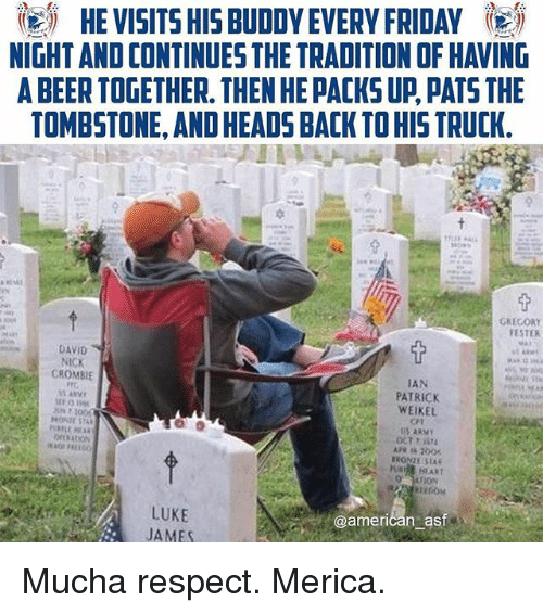 ester: igi HE VISITS HIS BUDDY EVERY FRIDAY 5  NIGHT AND CONTINUES THE TRADITION OF HAVING  A BEER TOGETHER. THEN HE PACKS UP PATS THE  TOMBSTONE, AND HEADS BACK TO HIS TRUCK.  GREGORY  ESTER  DAVID  NICK  CROMBIE  TAN  PATRICK  WEIKEL  CT  U HLART  LUKE  JAMES  @american ast Mucha respect. Merica.
