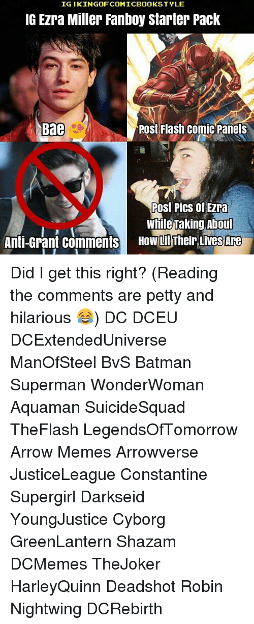 Arrow Meme: IGI KINGOFCOMICBOOKSTYLE  IG EZra Miller Fanboy Starter Pack  Bae  Post Flash Comic Panels  Post Pics of Ezra  While Taking About  Anti-Grant Comments  HOW LitTheir LiveS Are Did I get this right? (Reading the comments are petty and hilarious 😂) DC DCEU DCExtendedUniverse ManOfSteel BvS Batman Superman WonderWoman Aquaman SuicideSquad TheFlash LegendsOfTomorrow Arrow Memes Arrowverse JusticeLeague Constantine Supergirl Darkseid YoungJustice Cyborg GreenLantern Shazam DCMemes TheJoker HarleyQuinn Deadshot Robin Nightwing DCRebirth