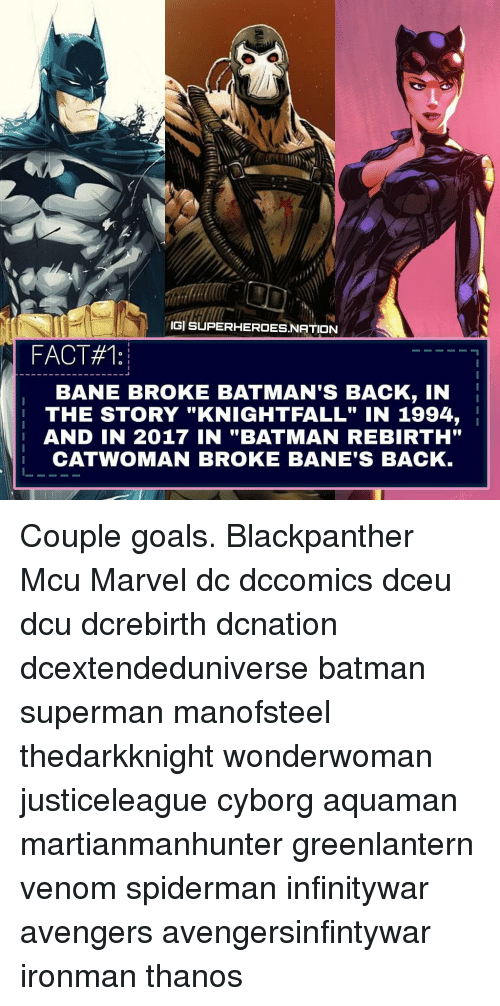"Bane, Batman, and Goals: IGİ SUPERHEROES.NATION  FACT#1:  BANE BROKE BATMAN'S BACK, IN  THE STORY ""KNIGHTFALL"" IN 1994,  AND IN 2017 IN ""BATMAN REBIRTH""  CATWOMAN BROKE BANE'S BACK Couple goals. Blackpanther Mcu Marvel dc dccomics dceu dcu dcrebirth dcnation dcextendeduniverse batman superman manofsteel thedarkknight wonderwoman justiceleague cyborg aquaman martianmanhunter greenlantern venom spiderman infinitywar avengers avengersinfintywar ironman thanos"