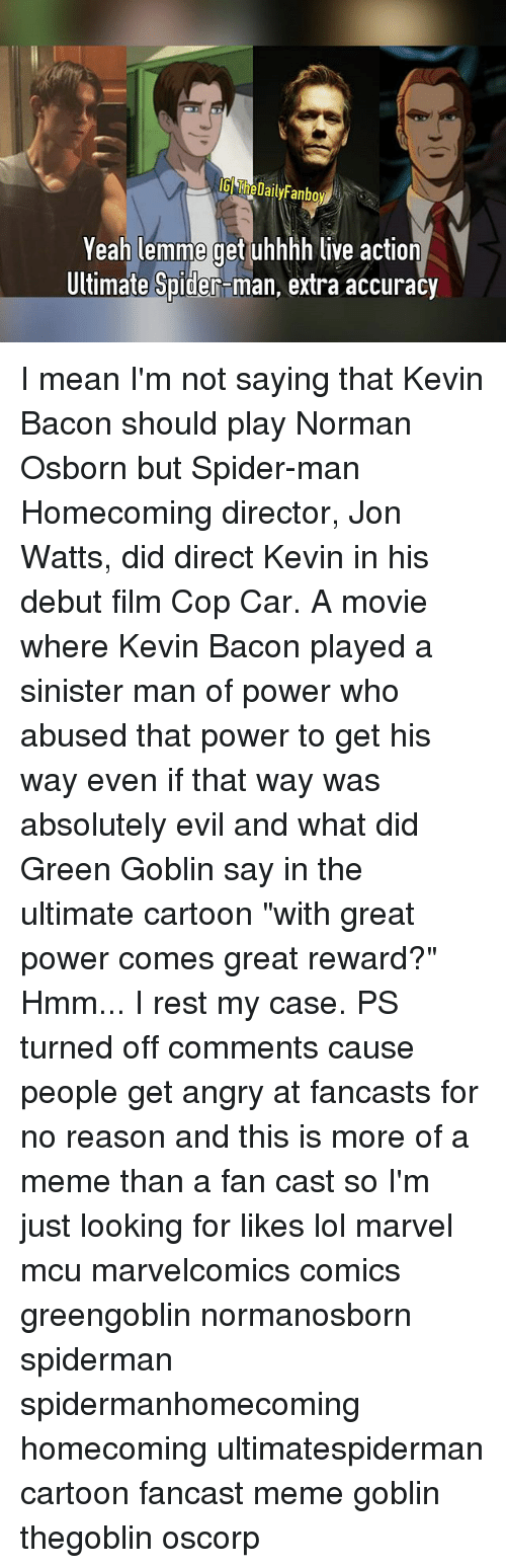 """Kevin Bacon: IGI TheDailyFanboy  Yeah lemme get uhhhh live action  Ultimate Spider-man, extra accuracy I mean I'm not saying that Kevin Bacon should play Norman Osborn but Spider-man Homecoming director, Jon Watts, did direct Kevin in his debut film Cop Car. A movie where Kevin Bacon played a sinister man of power who abused that power to get his way even if that way was absolutely evil and what did Green Goblin say in the ultimate cartoon """"with great power comes great reward?"""" Hmm... I rest my case. PS turned off comments cause people get angry at fancasts for no reason and this is more of a meme than a fan cast so I'm just looking for likes lol marvel mcu marvelcomics comics greengoblin normanosborn spiderman spidermanhomecoming homecoming ultimatespiderman cartoon fancast meme goblin thegoblin oscorp"""