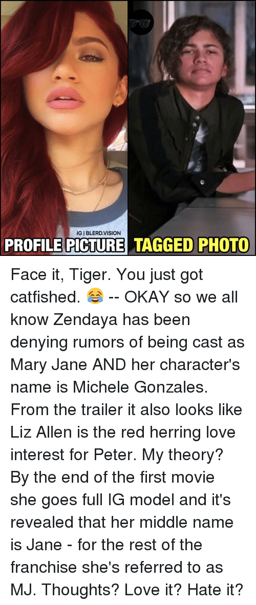 mary janes: IGIBLERD.VISION  PROFILE PICTURE TAGGED PHOTO Face it, Tiger. You just got catfished. 😂 -- OKAY so we all know Zendaya has been denying rumors of being cast as Mary Jane AND her character's name is Michele Gonzales. From the trailer it also looks like Liz Allen is the red herring love interest for Peter. My theory? By the end of the first movie she goes full IG model and it's revealed that her middle name is Jane - for the rest of the franchise she's referred to as MJ. Thoughts? Love it? Hate it?
