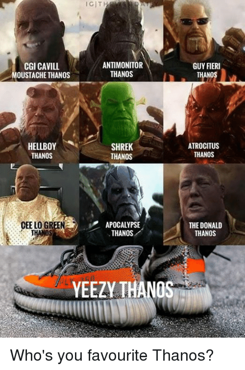 Dank, Guy Fieri, and Shrek: IGIT  CGI CAVILL  OUSTACHE THANOS  ANTIMONITOR  THANOS  GUY FIERI  ANO  HELLBOY  THANOS  SHREK  THANOS  ATROCITUS  THANOS  CEE LO GREEN  APOCALYPSE  THANOS  THE DONALD  THANOS  YEEZY THANOS Who's you favourite Thanos?