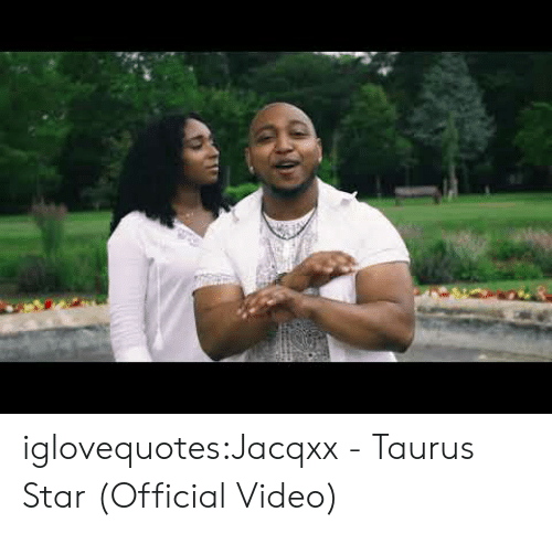 Tumblr, Blog, and Star: iglovequotes:Jacqxx - Taurus Star (Official Video)