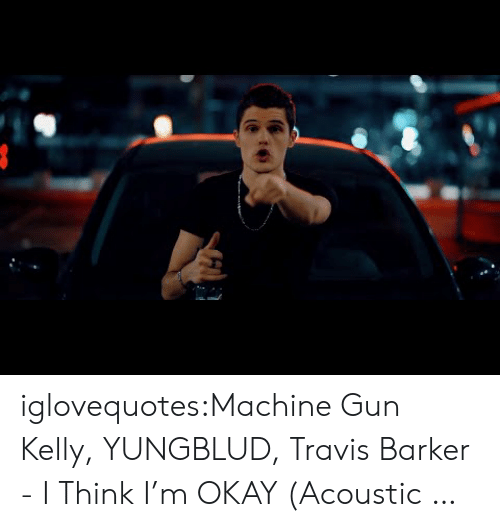 Machine Gun Kelly, Tumblr, and Blog: iglovequotes:Machine Gun Kelly, YUNGBLUD, Travis Barker - I Think I'm OKAY (Acoustic …