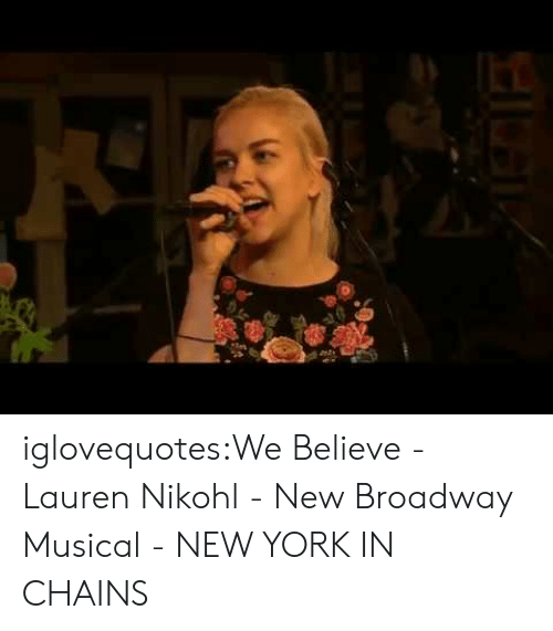 New York, Tumblr, and Blog: iglovequotes:We Believe - Lauren Nikohl - New Broadway Musical - NEW YORK IN CHAINS