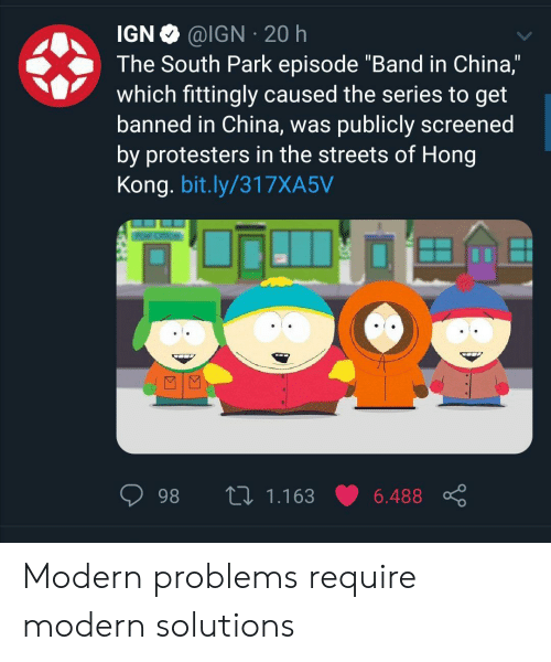 "Streets: @IGN 20 h  IGN  The South Park episode ""Band in China,""  which fittingly caused the series to get  banned in China, was publicly screened  by protesters in the streets of Hong  Kong. bit.ly/317XA5V  L 1.163  98  6.488 Modern problems require modern solutions"