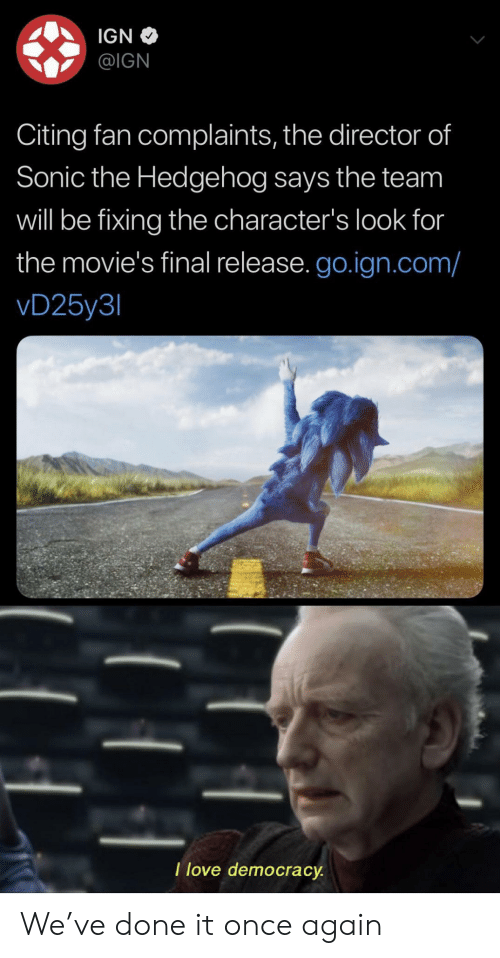 Love, Movies, and Sonic the Hedgehog: IGN  @IGN  Citing fan complaints, the director of  Sonic the Hedgehog says the team  will be fixing the character's look for  the movie's final release. go.ign.com/  vD25y3  I love democracy We've done it once again