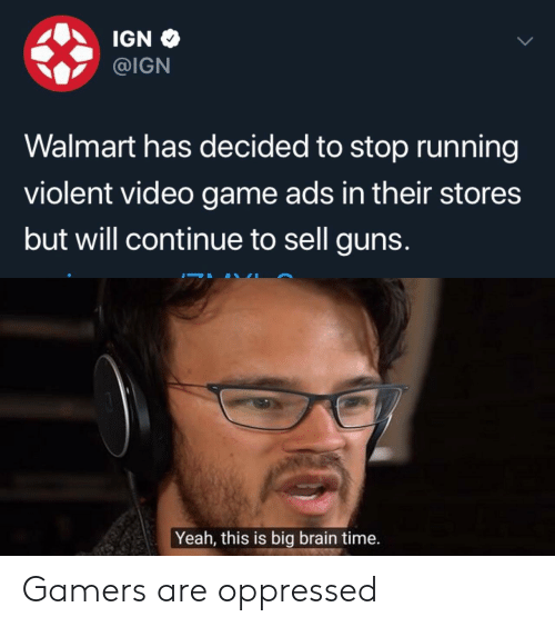 oppressed: IGN  @IGN  Walmart has decided to stop running  violent video game ads in their stores  but will continue to sell guns.  Yeah, this is big brain time. Gamers are oppressed