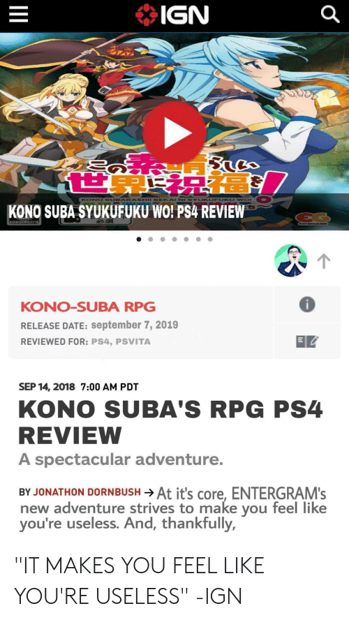 "Anime, Ps4, and Date: IGN  KONO SUBARASHII SEKAI NI  UKUFU KU WOr  KONO SUBA SYUKUFUKU WO! PS4 REVIEW  EG  CTERGARM  KONO-SUBA RPG  RELEASE DATE: september 7, 2019  REVIEWED FOR: PS4, PSVITA  SEP 14, 2018 7:00 AM PDT  KONO SUBA'S RPG PS4  REVIEW  A spectacular adventure.  BY JONATHON DORNBUSH At it's core, ENTERGRAM'S  new adventure strives to make  you're useless. And, thankfully,  feel like  you  II ""IT MAKES YOU FEEL LIKE YOU'RE USELESS"" -IGN"