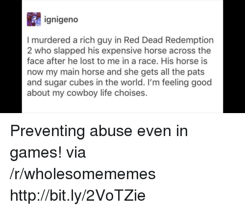 red dead redemption 2: ignigeno  I murdered a rich guy in Red Dead Redemption  2 who slapped his expensive horse across the  face after he lost to me in a race. His horse is  now my main horse and she gets all the pats  and sugar cubes in the world. I'm feeling good  about my cowboy life choises. Preventing abuse even in games! via /r/wholesomememes http://bit.ly/2VoTZie