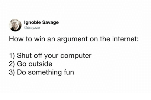 Dank, Internet, and Savage: Ignoble Savage  @drayzze  How to win an argument on the internet:  1) Shut off your computer  2) Go outside  3) Do something fun